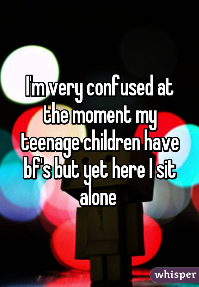 I'm very confused at the moment my teenage children have bf's but yet here I sit alone