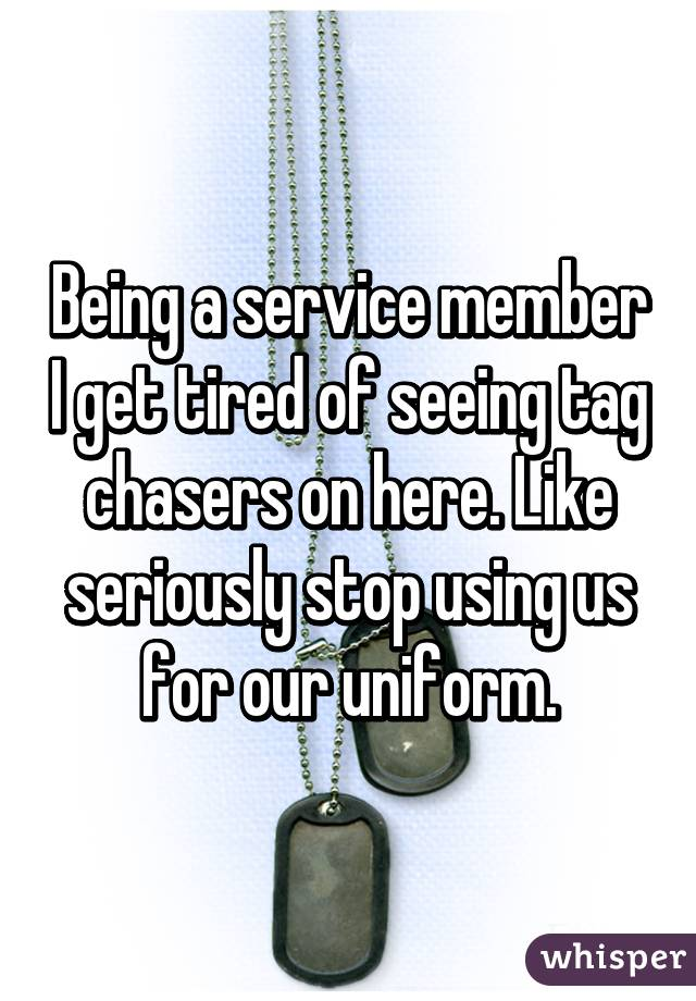 Being a service member I get tired of seeing tag chasers on here. Like seriously stop using us for our uniform.