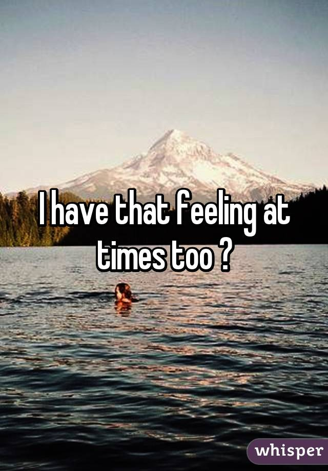 I have that feeling at times too 😞