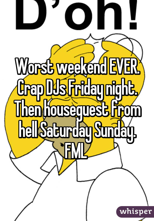 Worst weekend EVER. Crap DJs Friday night. Then houseguest from hell Saturday Sunday. FML