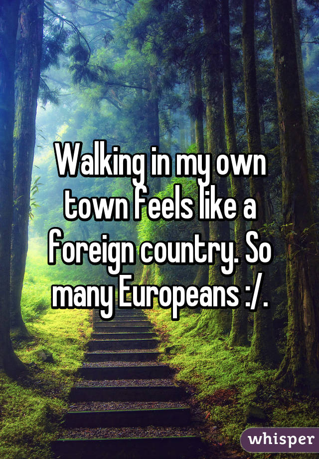 Walking in my own town feels like a foreign country. So many Europeans :/.