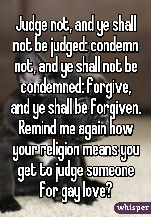 Judge not, and ye shall not be judged: condemn not, and ye shall not be condemned: forgive, and ye shall be forgiven. Remind me again how your religion means you get to judge someone for gay love?