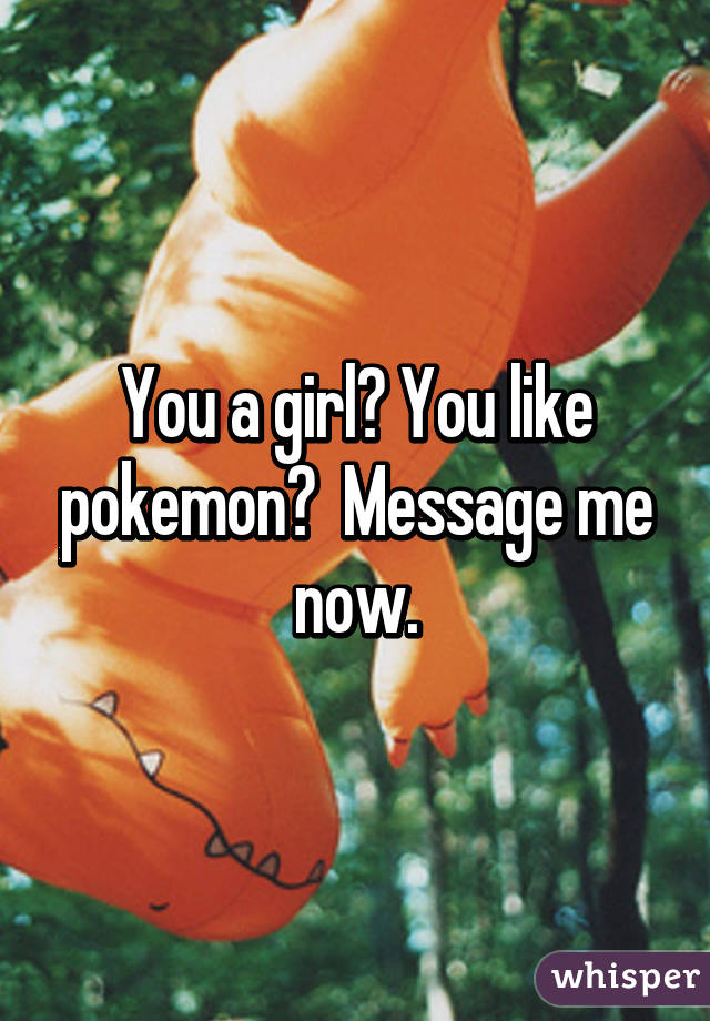 You a girl? You like pokemon?  Message me now.