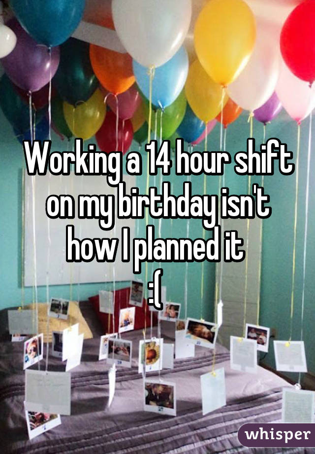 Working a 14 hour shift on my birthday isn't how I planned it  :(