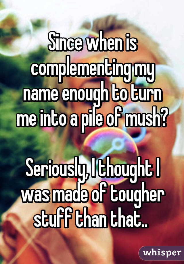 Since when is complementing my name enough to turn me into a pile of mush?  Seriously, I thought I was made of tougher stuff than that..