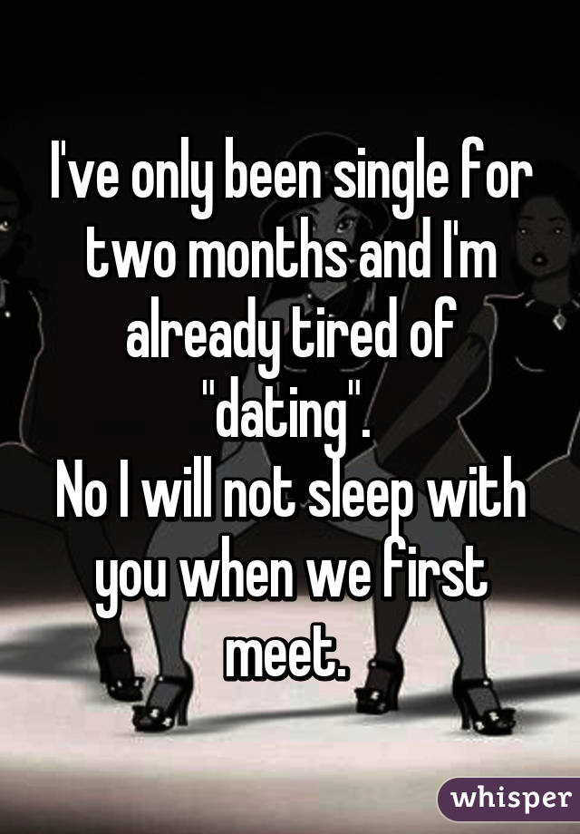 "I've only been single for two months and I'm already tired of ""dating"".  No I will not sleep with you when we first meet."