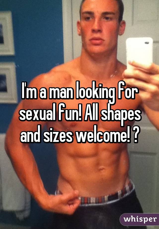 I'm a man looking for sexual fun! All shapes and sizes welcome! 💘