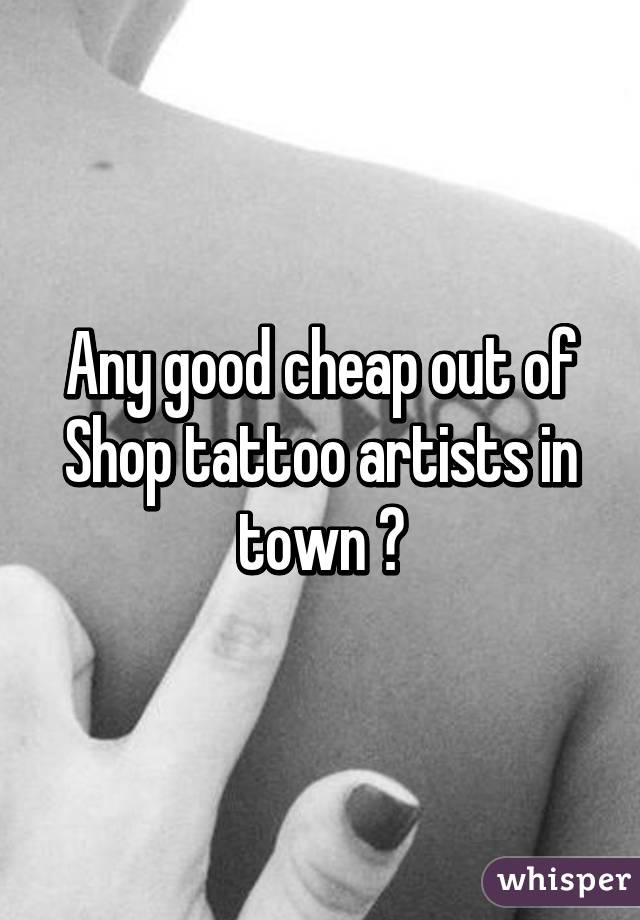 Any good cheap out of Shop tattoo artists in town ?