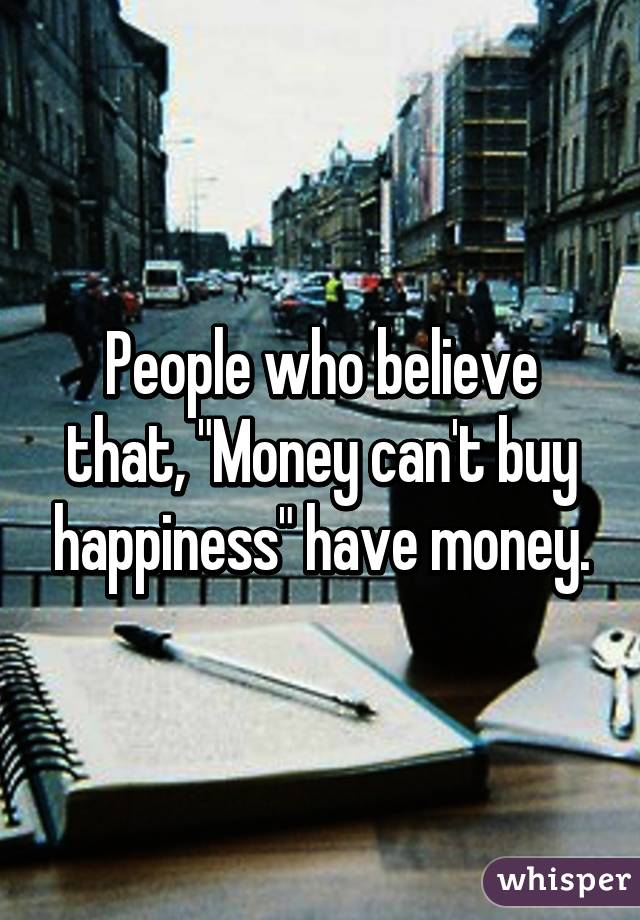 "People who believe that, ""Money can't buy happiness"" have money."