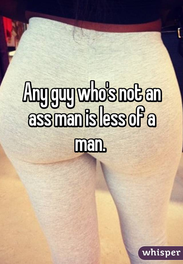 Any guy who's not an ass man is less of a man.