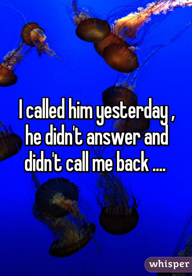 I called him yesterday , he didn't answer and didn't call me back ....