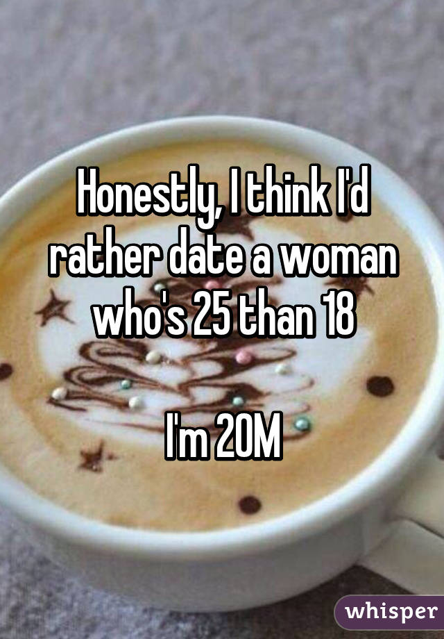 Honestly, I think I'd rather date a woman who's 25 than 18  I'm 20M