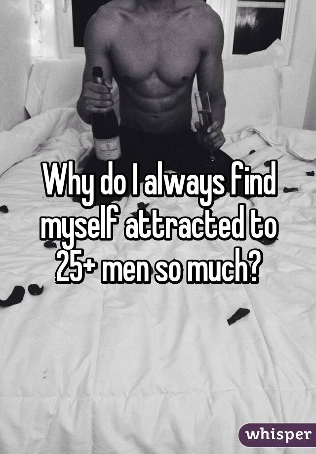 Why do I always find myself attracted to 25+ men so much?