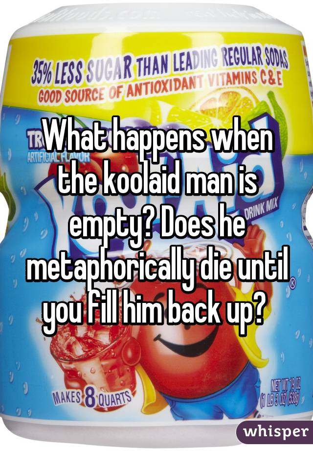 What happens when the koolaid man is empty? Does he metaphorically die until you fill him back up?