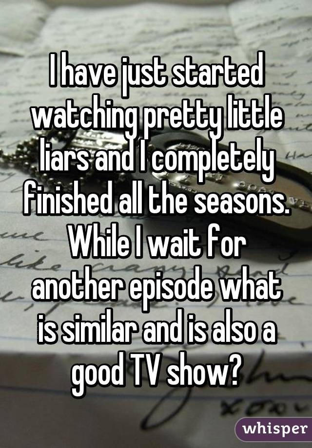 I have just started watching pretty little liars and I completely finished all the seasons. While I wait for another episode what is similar and is also a good TV show?