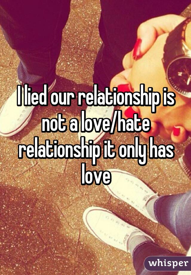 I lied our relationship is not a love/hate relationship it only has love