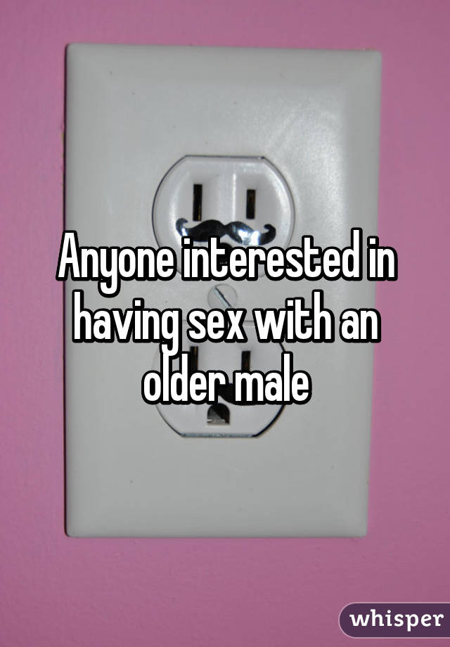 Anyone interested in having sex with an older male
