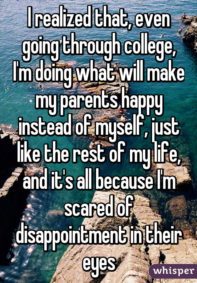 I realized that, even going through college, I'm doing what will make my parents happy instead of myself, just like the rest of my life, and it's all because I'm scared of disappointment in their eyes