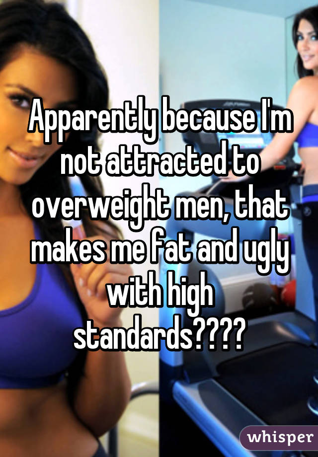 Apparently because I'm not attracted to overweight men, that makes me fat and ugly with high standards😂😂😂😂