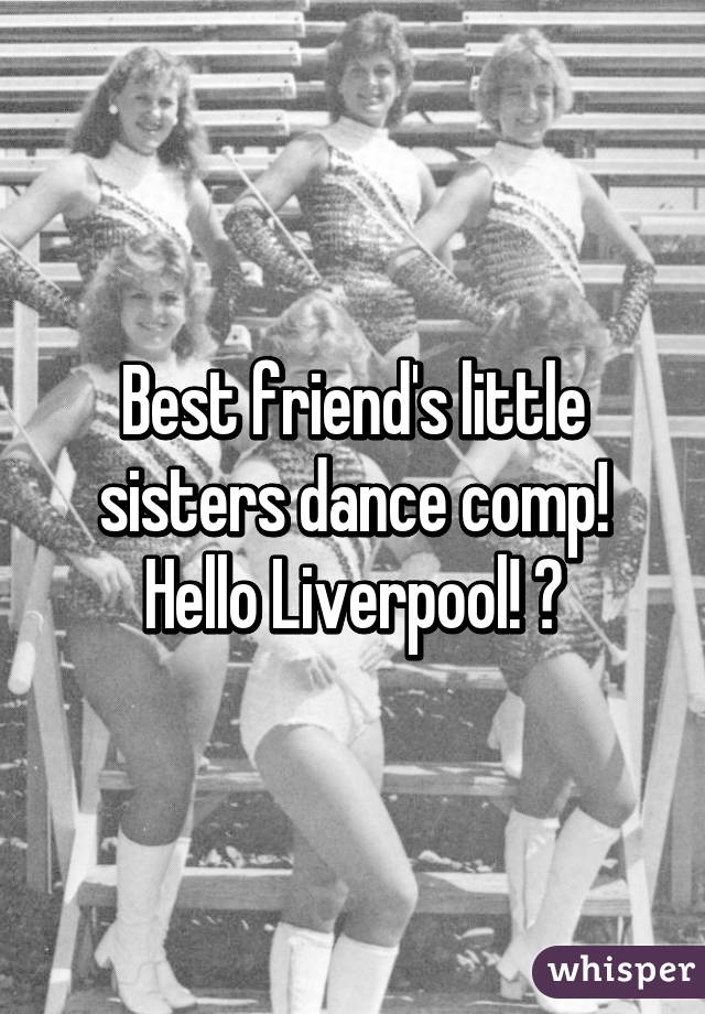 Best friend's little sisters dance comp! Hello Liverpool! 😋