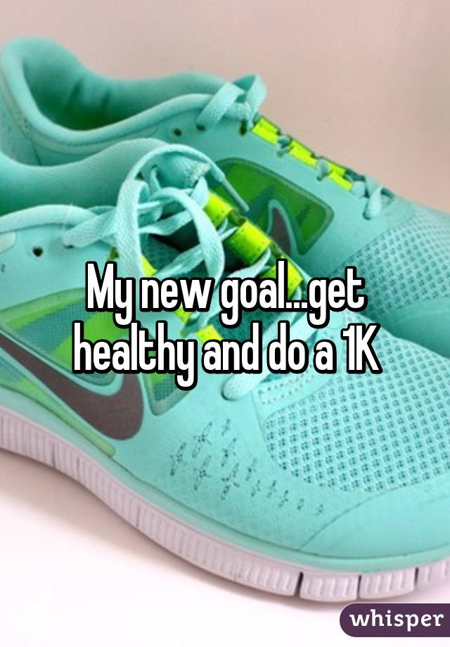 My new goal...get healthy and do a 1K
