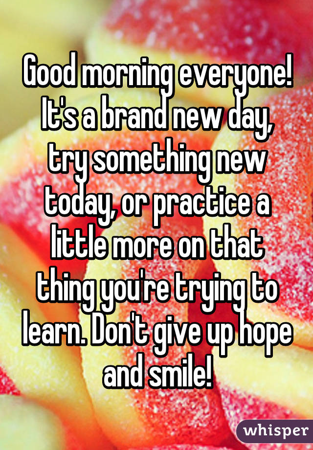 Good morning everyone! It's a brand new day, try something new today, or practice a little more on that thing you're trying to learn. Don't give up hope and smile!