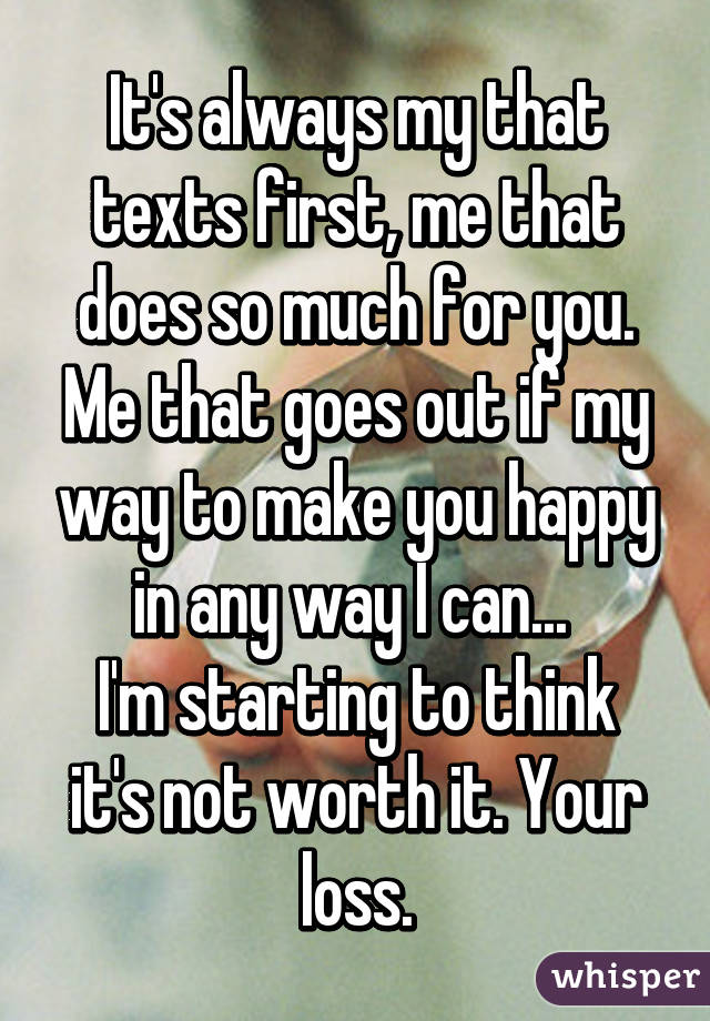 It's always my that texts first, me that does so much for you. Me that goes out if my way to make you happy in any way I can...  I'm starting to think it's not worth it. Your loss.
