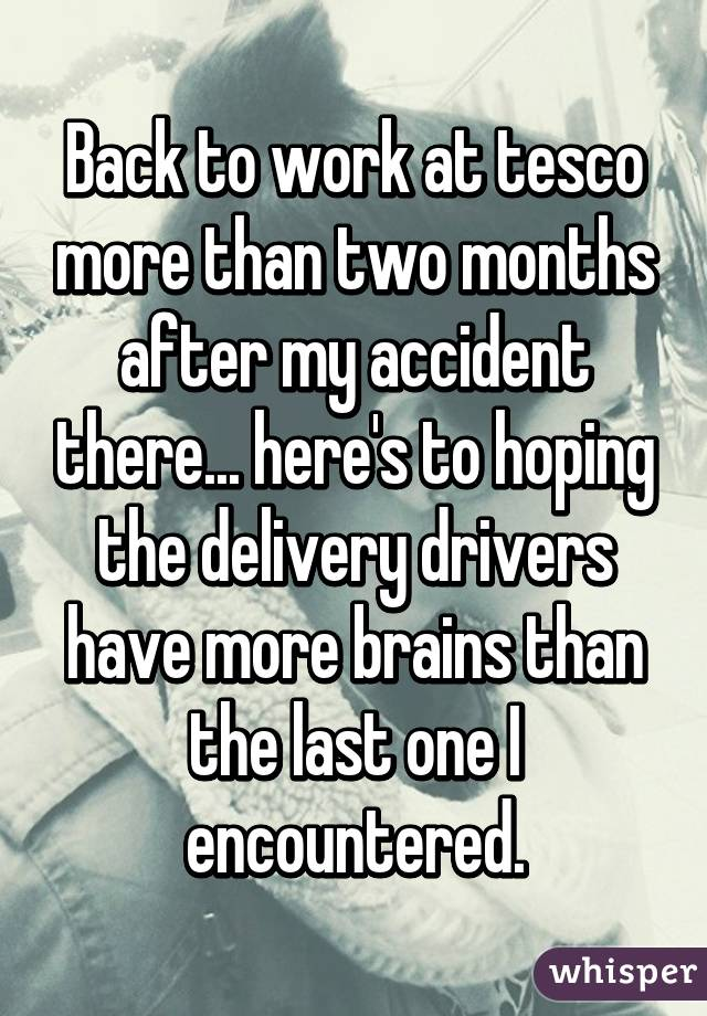 Back to work at tesco more than two months after my accident there... here's to hoping the delivery drivers have more brains than the last one I encountered.