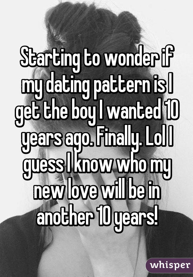 Starting to wonder if my dating pattern is I get the boy I wanted 10 years ago. Finally. Lol I guess I know who my new love will be in another 10 years!