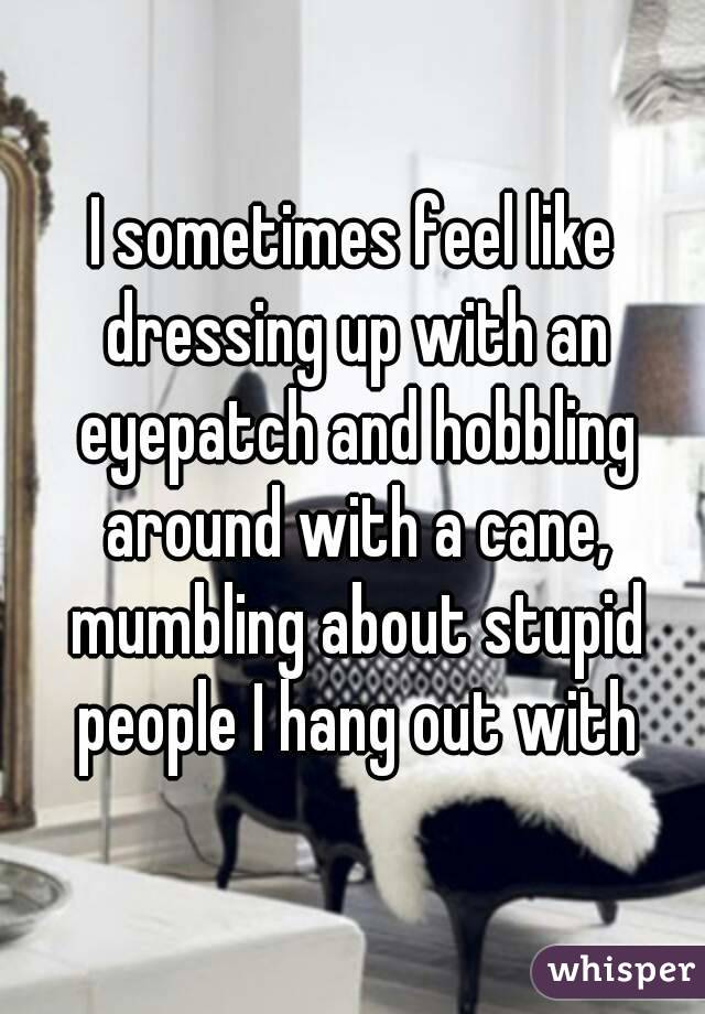 I sometimes feel like dressing up with an eyepatch and hobbling around with a cane, mumbling about stupid people I hang out with