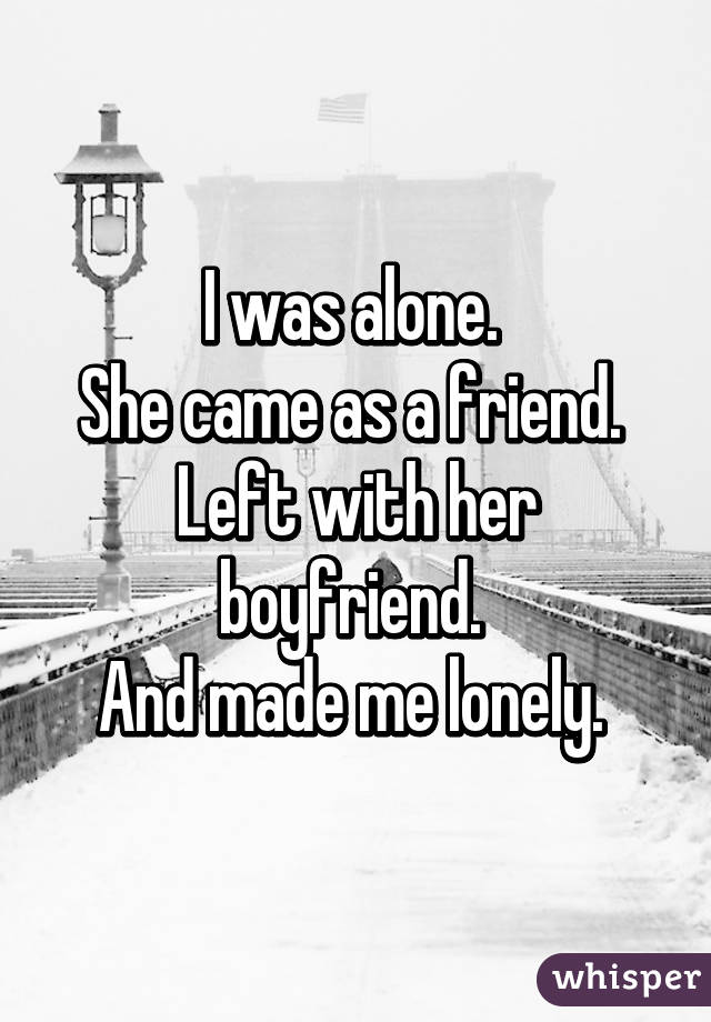 I was alone.  She came as a friend.  Left with her boyfriend.  And made me lonely.