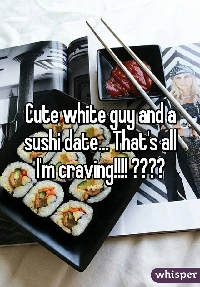 Cute white guy and a sushi date... That's all I'm craving!!!! 😂😂😂😂