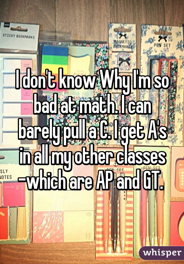 I don't know Why I'm so bad at math. I can barely pull a C. I get A's in all my other classes -which are AP and GT.