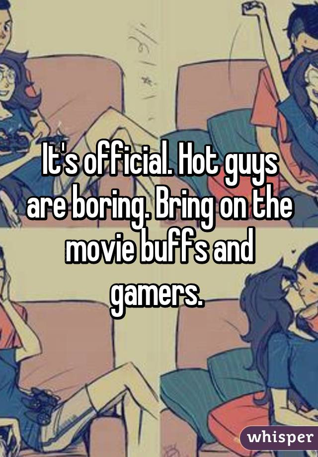 It's official. Hot guys are boring. Bring on the movie buffs and gamers.