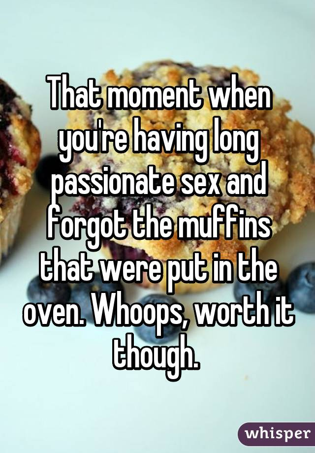 That moment when you're having long passionate sex and forgot the muffins that were put in the oven. Whoops, worth it though.