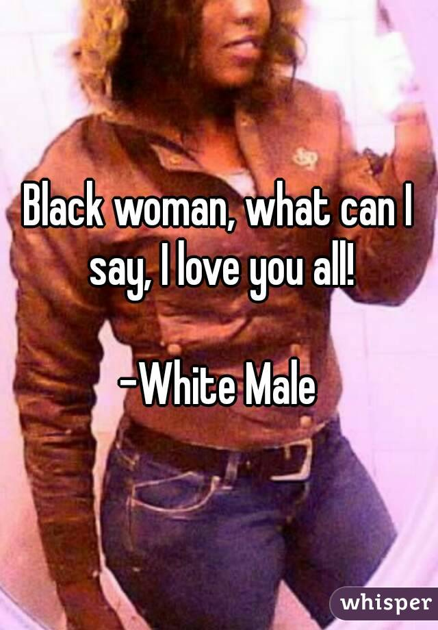 Black woman, what can I say, I love you all!  -White Male