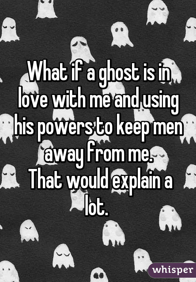 What if a ghost is in love with me and using his powers to keep men away from me.  That would explain a lot.