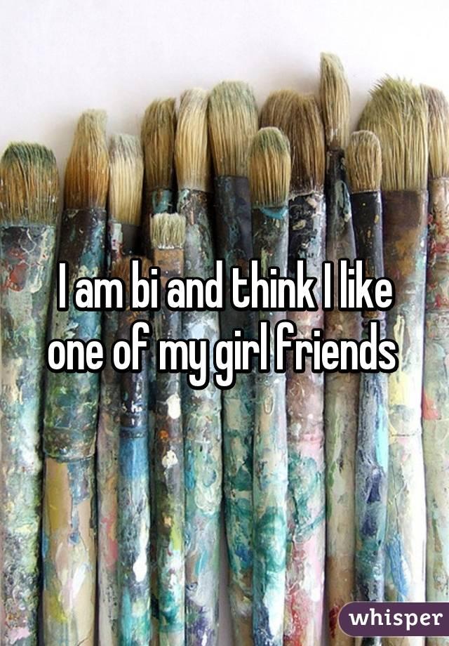 I am bi and think I like one of my girl friends
