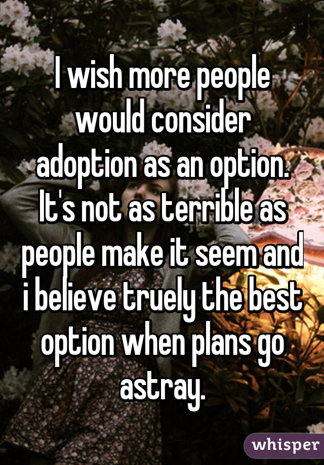 I wish more people would consider adoption as an option. It's not as terrible as people make it seem and i believe truely the best option when plans go astray.