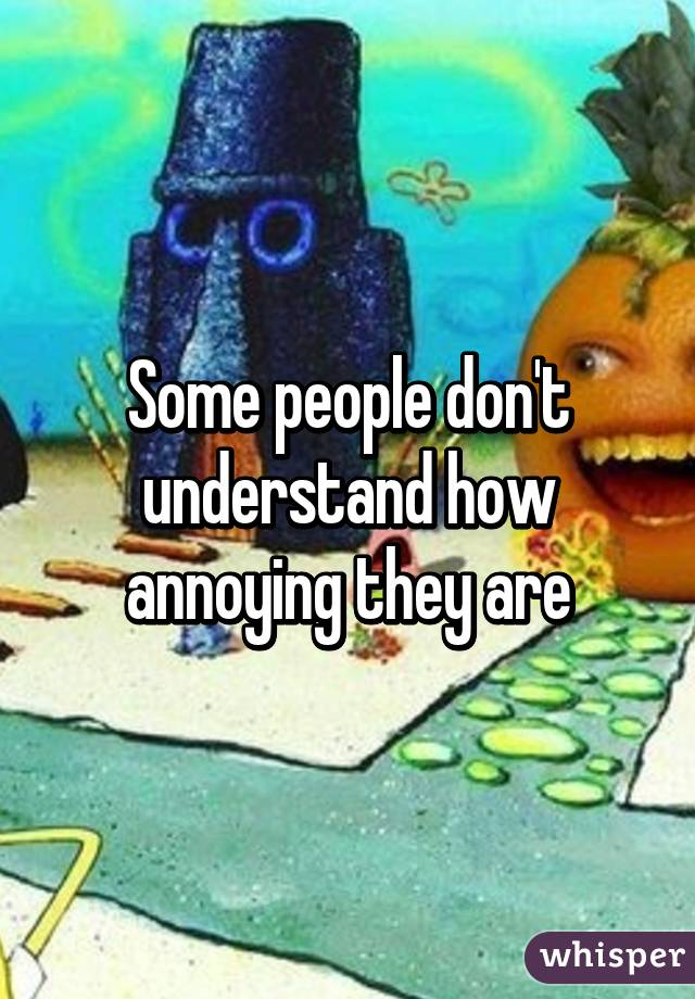 Some people don't understand how annoying they are