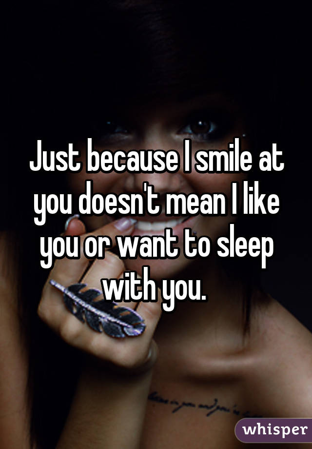 Just because I smile at you doesn't mean I like you or want to sleep with you.