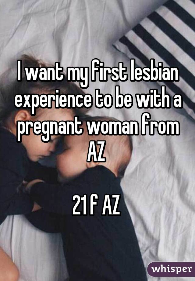 I want my first lesbian experience to be with a pregnant woman from AZ   21 f AZ
