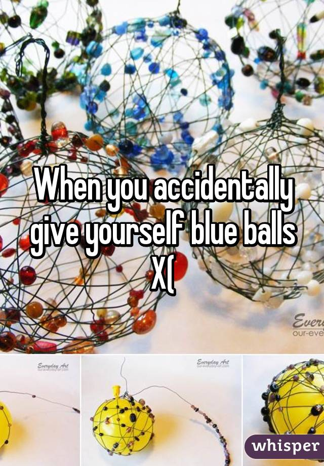 When you accidentally give yourself blue balls X(