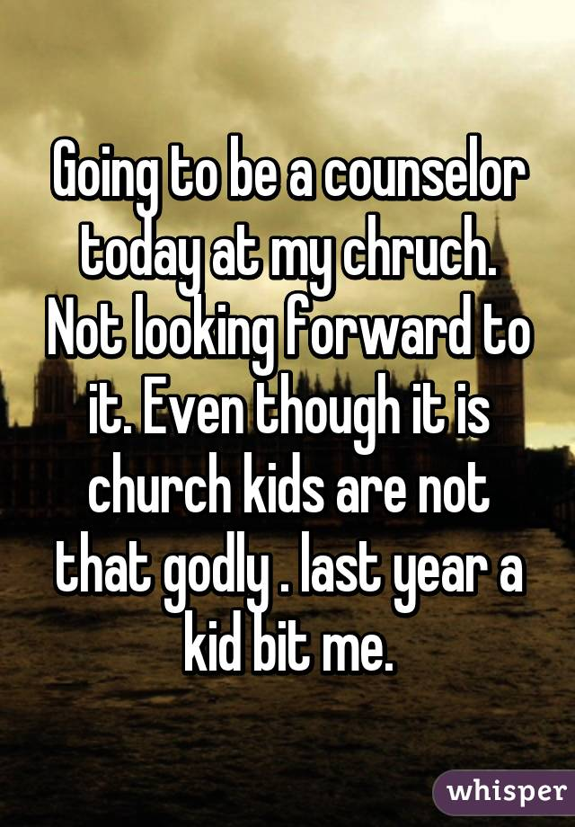 Going to be a counselor today at my chruch. Not looking forward to it. Even though it is church kids are not that godly . last year a kid bit me.
