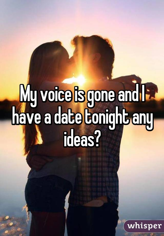 My voice is gone and I have a date tonight any ideas?