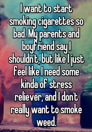 I want to start smoking cigarettes so bad  My parents and