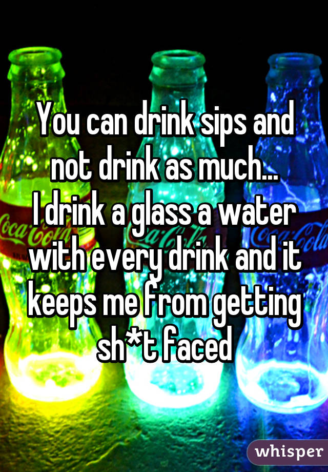 You can drink sips and not drink as much... I drink a glass a water with every drink and it keeps me from getting sh*t faced