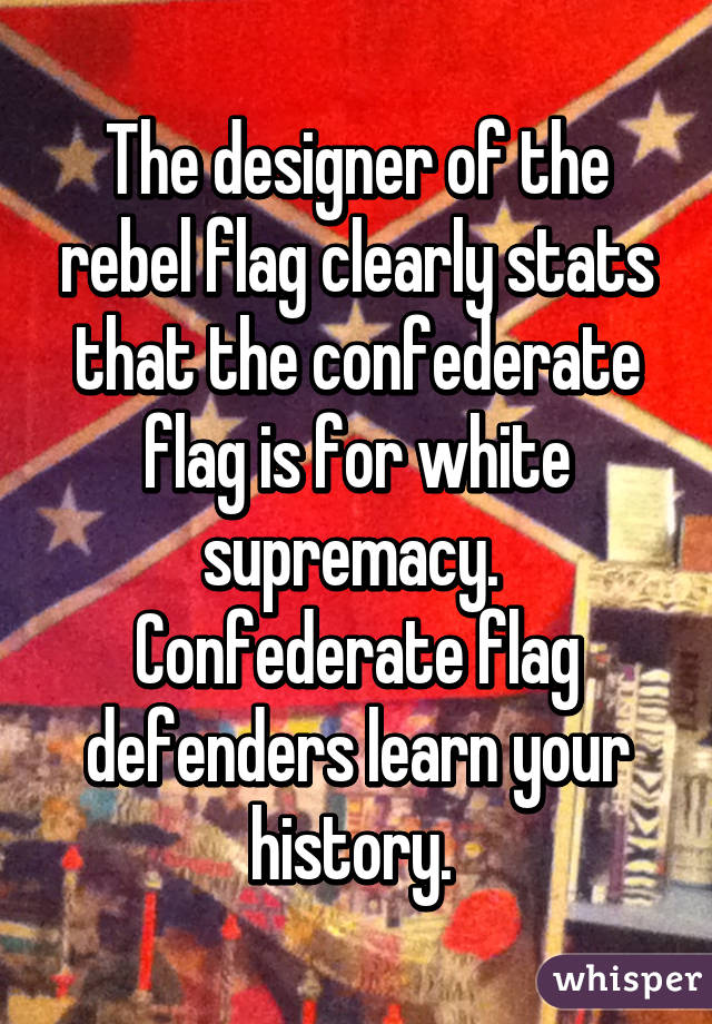 The designer of the rebel flag clearly stats that the confederate