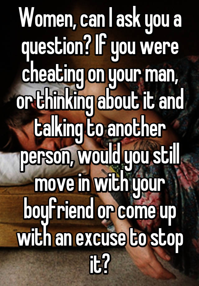 Women, can I ask you a question? If you were cheating on