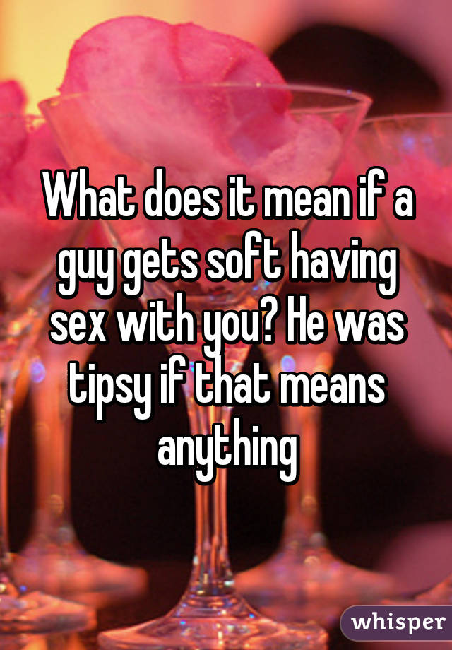 He gets soft during sex